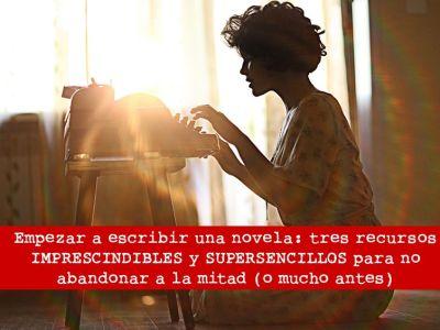 Empezar a escribir una novela: tres recursos IMPRESCINDIBLES y SUPERSENCILLOS para no abandonar a la mitad (o mucho antes)