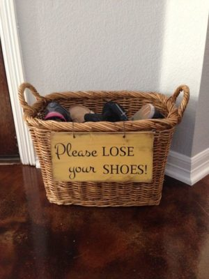 Place a shoe basket by your front door with a sign like this so no forgets it!