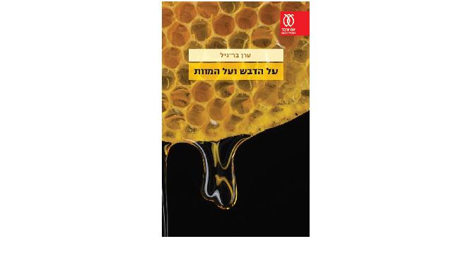 """ערן בר-גיל, """"על הדבש ועל המוות"""": האם אפשר להבין מה תכלית הקיום?"""