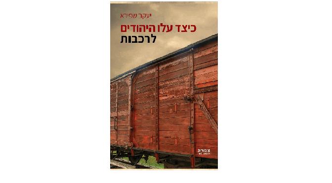 """יעקב שפירא, """"כיצד עלו היהודים לרכבות"""": ומי רימה כדי להציל את עצמו"""