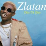 DOWNLOAD MUSIC: ZLATAN – DEY UR DEY (PROD. REXXIE)