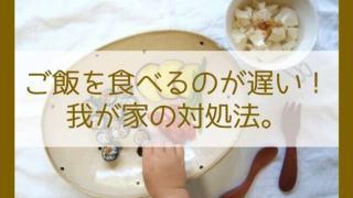 ご飯を食べるのが遅い!我が家の対処法。