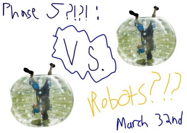 Hastily written text: Phase 5?!?!! vs. Robots?!? March 32nd. Image of boy in an inflatable bumper ball.