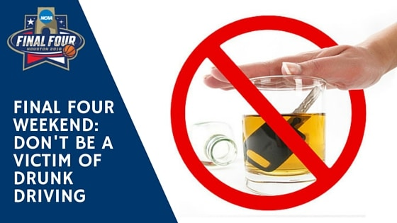 NCAA Final Four This Weekend! Don't Be a Victim of Drunk Driving