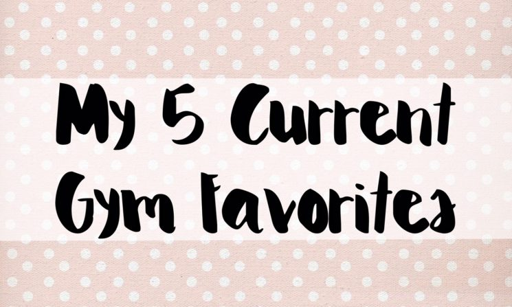 My 5 Current Gym Favorites