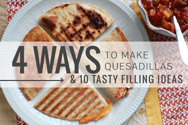 4 Ways to Make Quesadillas + 10 Tasty Filling Ideas