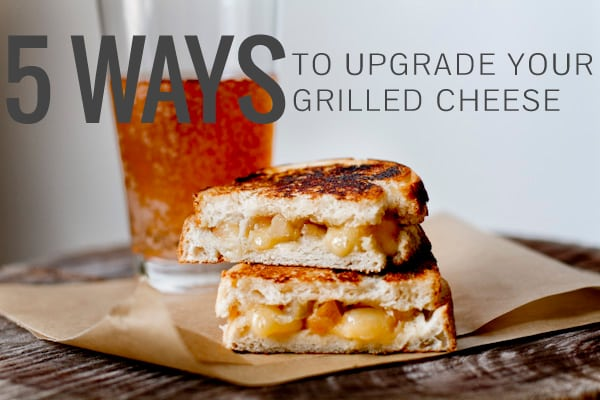5 Ways to Upgrade Your Grilled Cheese