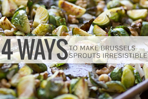4 Ways to Make Brussels Sprouts Irresistible