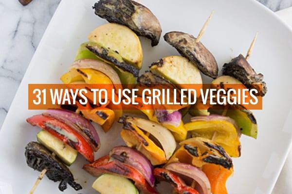 31 Ways to Use Grilled Veggies