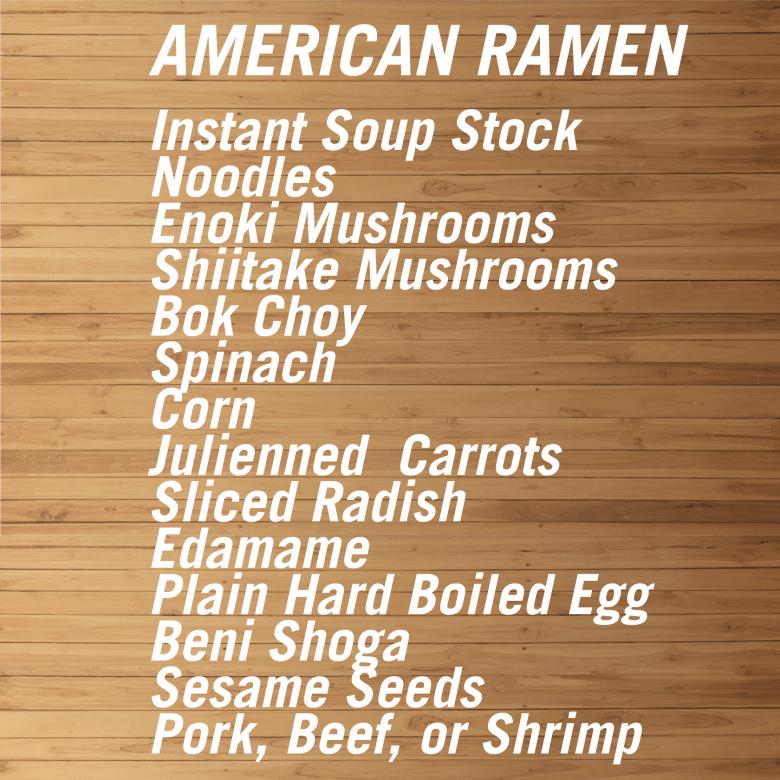 Photo Description: American Ramen components: instant soup stock, noodles, enoki mushrooms, shiitake mushrooms, bok choy, spinach, corn, julienned carrots, sliced radish, edamame, plain hard boiled egg, beni shoga, sesame seeds, pork, beef, or shrimp.