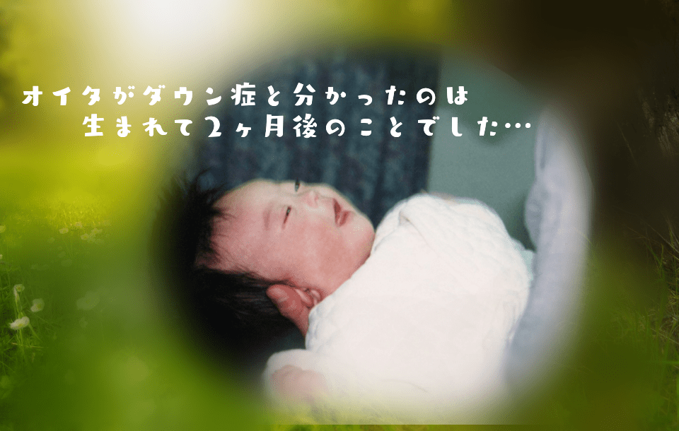 ダウン症と顔。オイタがダウン症と分かったのは生まれて2ヶ月後のことでした…