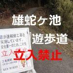 【再び立入禁止】雄蛇ヶ池遊歩道3月中旬頃まで立入禁止。ご注意ください