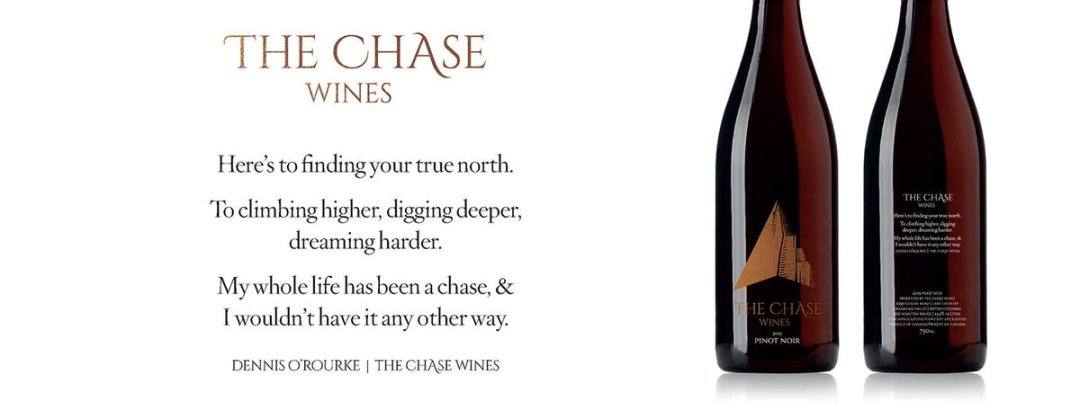 Here's to finding your true north. To climbing higher, digging deeper, dreaming harder. My whole life has been a chase, & I wouldn't have it any other way. Dennis O'Rourke | The Chase Wines