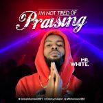 I'm Not Tired Of Praising - Mr White