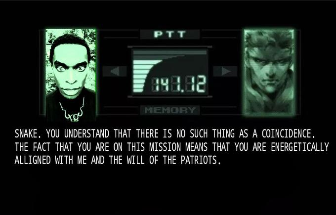 PTT MEMORY SNAKE. YOU UNDERSTAND THAT THERE IS NO SUCH THING AS A COINCIDENCE. THE FACT THAT YOU ARE ON THIS MISSION MEANS THAT YOU ARE ENERGETICALLY ALLIGNED WITH ME AND THE WILL OF THE PATRIOTS. Metal Gear Solid Metal Gear Solid 2: Sons of Liberty Metal Gear Solid: Peace Walker Font