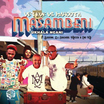 DJ Vetkuk vs Mahoota ft. Busiswa, Kwesta, Sbucardo Da DJ & Emo Kid – Masambeni (Ukhala Ngani)