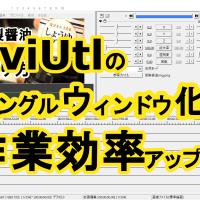 バラバラなAviUtlのウィンドウををシングルウィンドウ化すれば編集作業が効率アップ!?