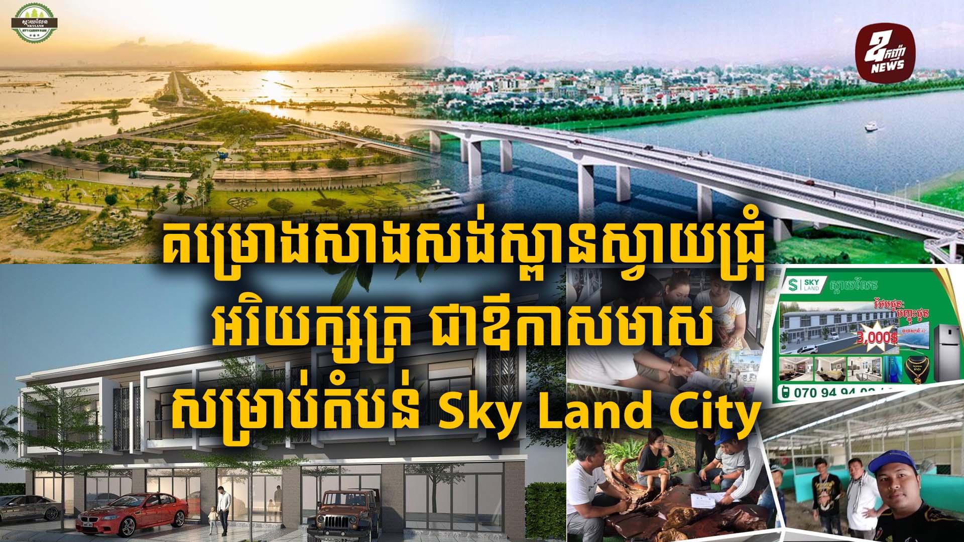 គម្រោងសាងសង់ស្ពានស្វាយជ្រុំ អរិយក្សត្រ ជាឪកាសមាស សម្រាប់អ្នកស្វែកផ្ទះល្វែងអាជីវកម្មតំបន់ Sky Land City 
