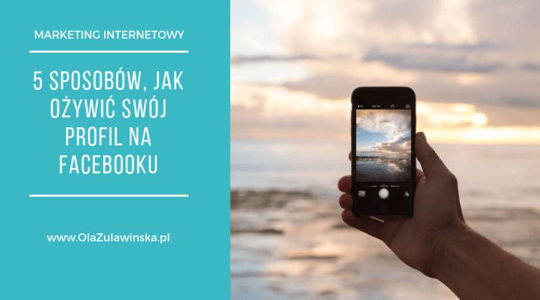 5 sposobów jak ożywić swój profil na Facebooku - OlaZulawinska.pl