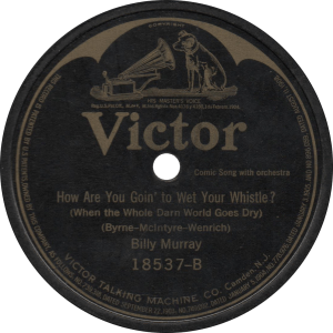 How Are You Goin' to Wet Your Whistle? (When the Whole Darn World Goes Dry), recorded February 14, 1919 by Billy Murray.