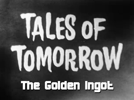 Tales of Tomorrow 32 - The Golden Ingot