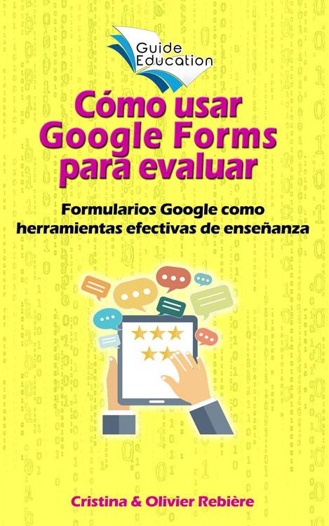 Cómo usar Google Forms para evaluar - Guide Education - Cristina Rebiere & Olivier Rebiere