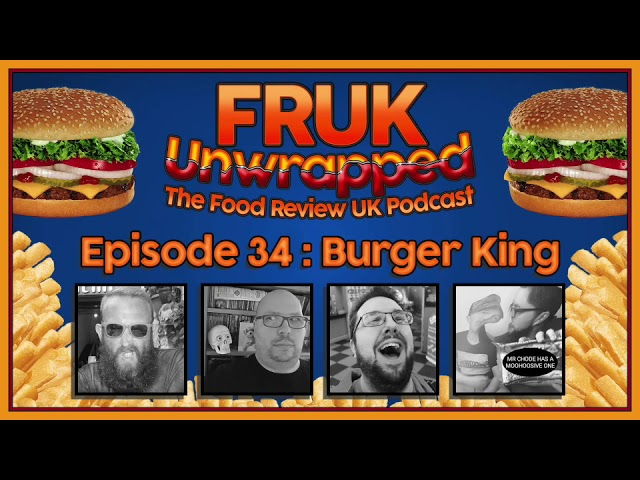 FRUK Unwrapped | Episode 34 : Burger King | The Food Review UK Podcast
