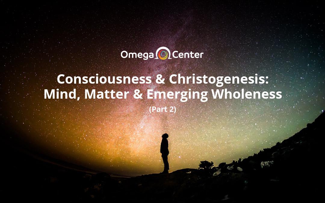 Consciousness & Christogenesis: Mind, Matter & Emerging Wholeness (Part 2)