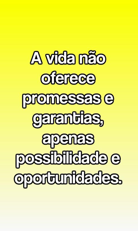 A vida não oferece promessas e garantias, apenas possibilidades e opoortunidades.
