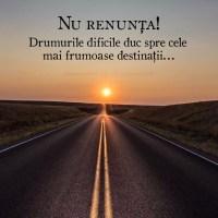 Nu renunta! Drumurile dificile duc spre cele mai frumoase destinatii…