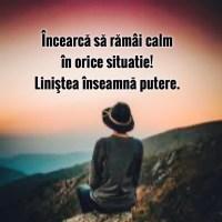Încearcă să rămâi calm în orice situație! Liniștea înseamnă putere