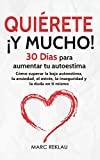 Quiérete ¡ Y MUCHO!: 30 Días para aumentar tu autoestima. Cómo superar la baja autoestima, la ansiedad, el estrés, la inseguridad y la duda en ti mismo (Spanish Edition)