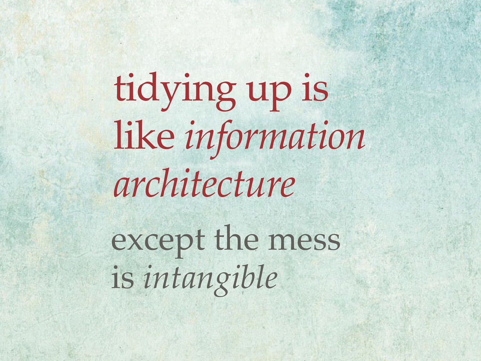 Tidying up is kind of like information architecture, except the mess is intangible.
