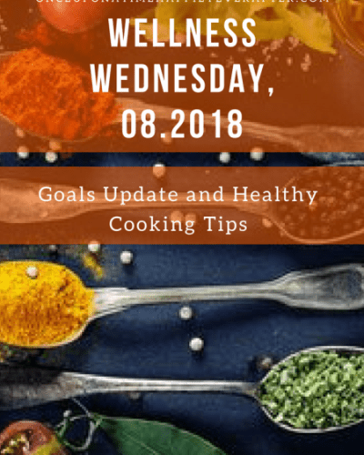 Wellness Wednesday, 08.2018:  Goals Update and Healthy Cooking Tips