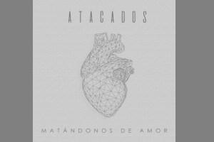 'Matándonos de amor', nueva apuesta musical de Atacados