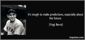 quote-it-s-tough-to-make-predictions-especially-about-the-future-yogi-berra-324537