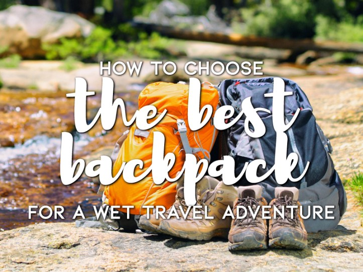How To Choose The Best Backpack For A Wet Travel Adventure