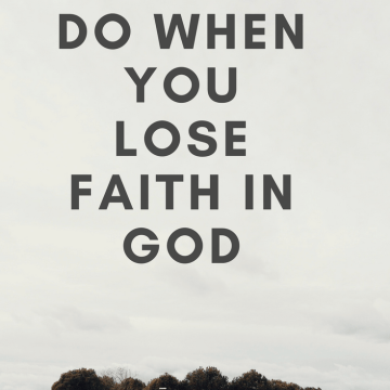 What to do when you lose faith in God