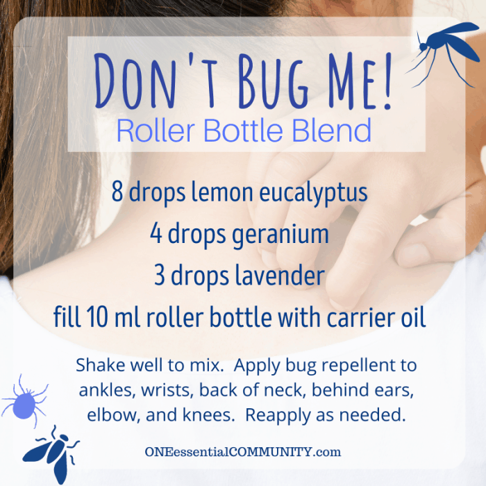 Don't Bug Me roller bottle blend by oneessentialcommunity.com -- 8 drops lemon eucalyptus, 4 drops geranium, 3 drops lavender essential oil, then fill 10ml roller bottle with carrier oil. shake well to mix. apply bug repellent to ankles, wrists, back of neck, behind ears, elbows, and knees. reapply as needed.