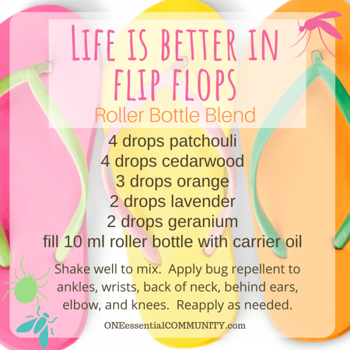 Life is better in flip flops roller bottle blend by oneessentialcommunity.com -- 4 drops patchouli, 4 drops cedarwood, 3 drops orange, 2 drops lavender, and 2 drops geranium essential oil, then fill 10ml roller bottle with carrier oil. shake well to mix. apply bug repellent to ankles, wrists, back of neck, behind ears, elbows, and knees. reapply as needed.