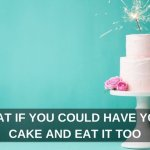 What If You Could Have Your Cake And Eat It Too