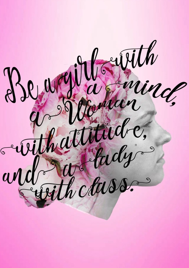 Girl with a mind, a woman with attitude, and a lady with class