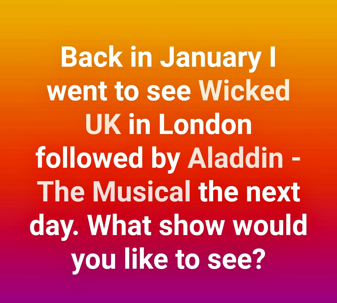 "text on a multicoloured background reading "" back in january I went to see wicked uk in london followed by aladdin the musical the next day. what show would you like to see?"