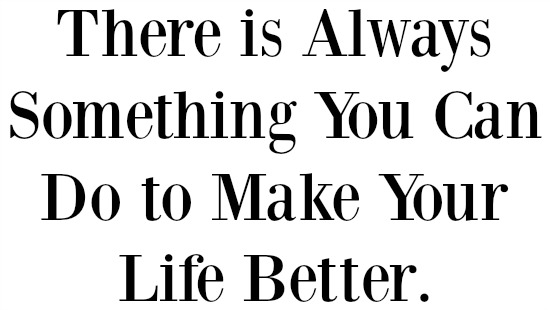 there is always something you can to do to make your life better