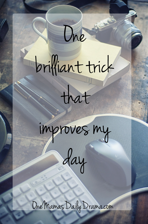 One brilliant trick that improves my day | One Mama's Daily Drama --- Find out how to instantly improve your day, be healthier, and get more done.
