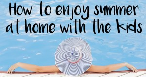 How to enjoy summer at home with the kids | One brilliant idea from OneMamasDailyDrama.com