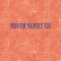Pray for Yourself too