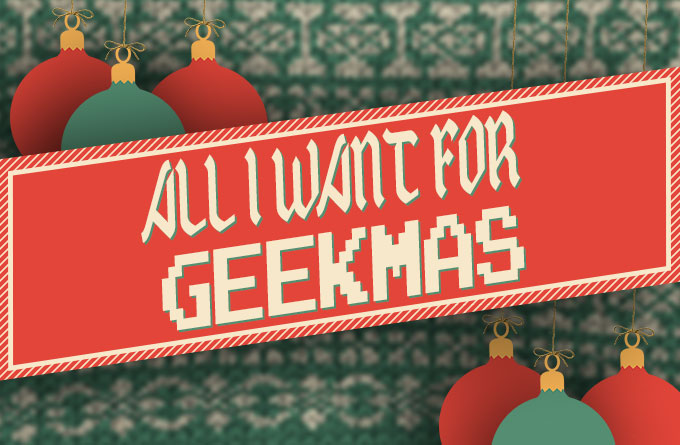 ALL_I_Want_For_Geekmas_680-1