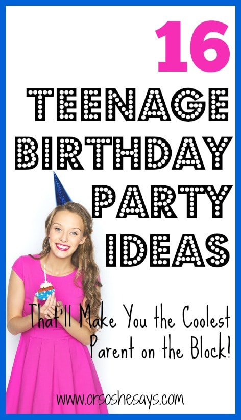 16 Teenage Birthday Party Ideas That'll Make You the Coolest Parent on the Block! See the list at www.orsoshesays.com.