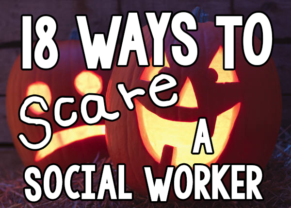 18 Ways to Scare a Social Worker